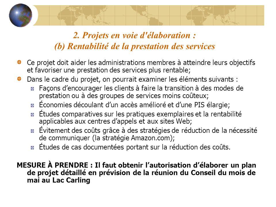 2. Projets en voie d'élaboration : (b) Rentabilité de la prestation des services Ce projet doit aider les administrations membres à atteindre leurs ob