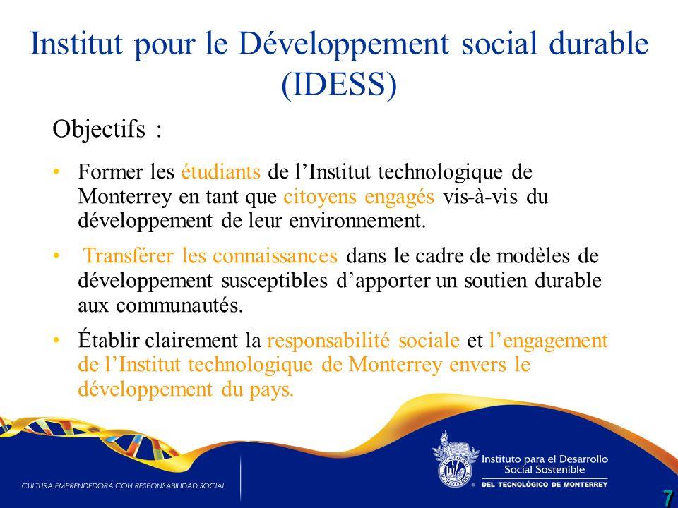 7 7 Institut pour le Développement social durable (IDESS) Objectifs : Former les étudiants de lInstitut technologique de Monterrey en tant que citoyens engagés vis-à-vis du développement de leur environnement.