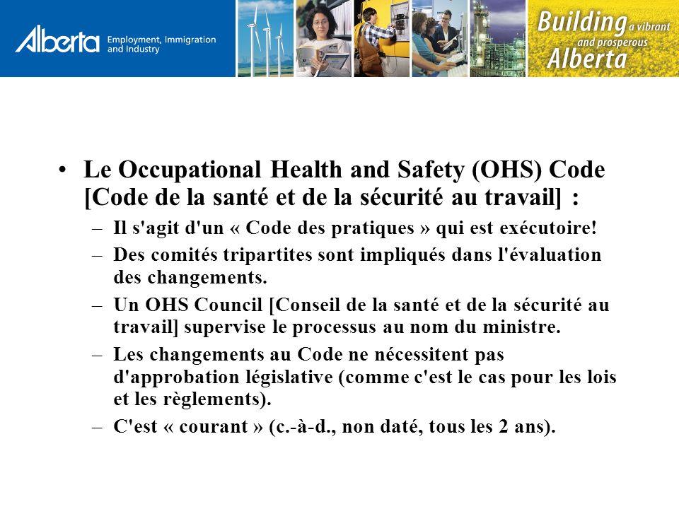 Le Occupational Health and Safety (OHS) Code [Code de la santé et de la sécurité au travail] : –Il s agit d un « Code des pratiques » qui est exécutoire.