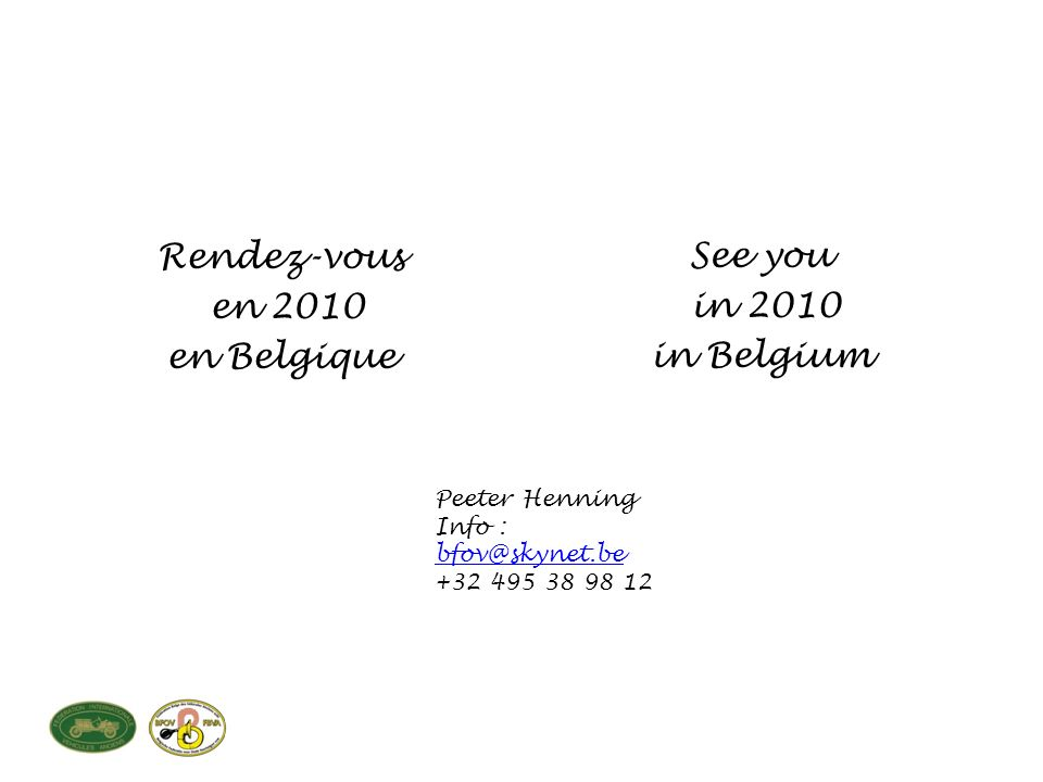 Rendez-vous en 2010 en Belgique See you in 2010 in Belgium Peeter Henning Info : bfov@skynet.be bfov@skynet.be +32 495 38 98 12