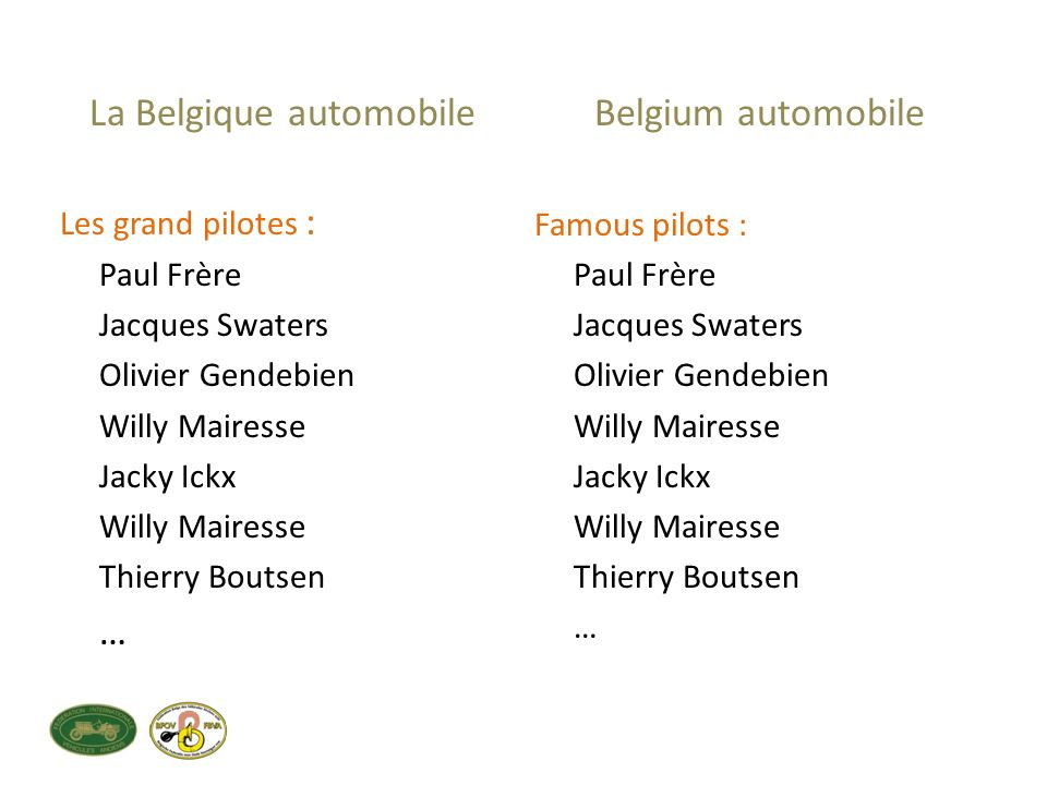 La Belgique automobile Les grand pilotes : Paul Frère Jacques Swaters Olivier Gendebien Willy Mairesse Jacky Ickx Willy Mairesse Thierry Boutsen … Belgium automobile Famous pilots : Paul Frère Jacques Swaters Olivier Gendebien Willy Mairesse Jacky Ickx Willy Mairesse Thierry Boutsen …