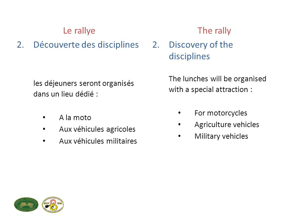 Le rallye 2.Découverte des disciplines les déjeuners seront organisés dans un lieu dédié : A la moto Aux véhicules agricoles Aux véhicules militaires The rally 2.Discovery of the disciplines The lunches will be organised with a special attraction : For motorcycles Agriculture vehicles Military vehicles