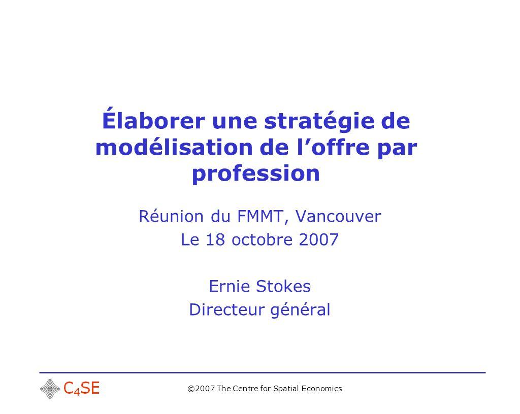 ©2007 The Centre for Spatial Economics Élaborer une stratégie de modélisation de loffre par profession Réunion du FMMT, Vancouver Le 18 octobre 2007 Ernie Stokes Directeur général