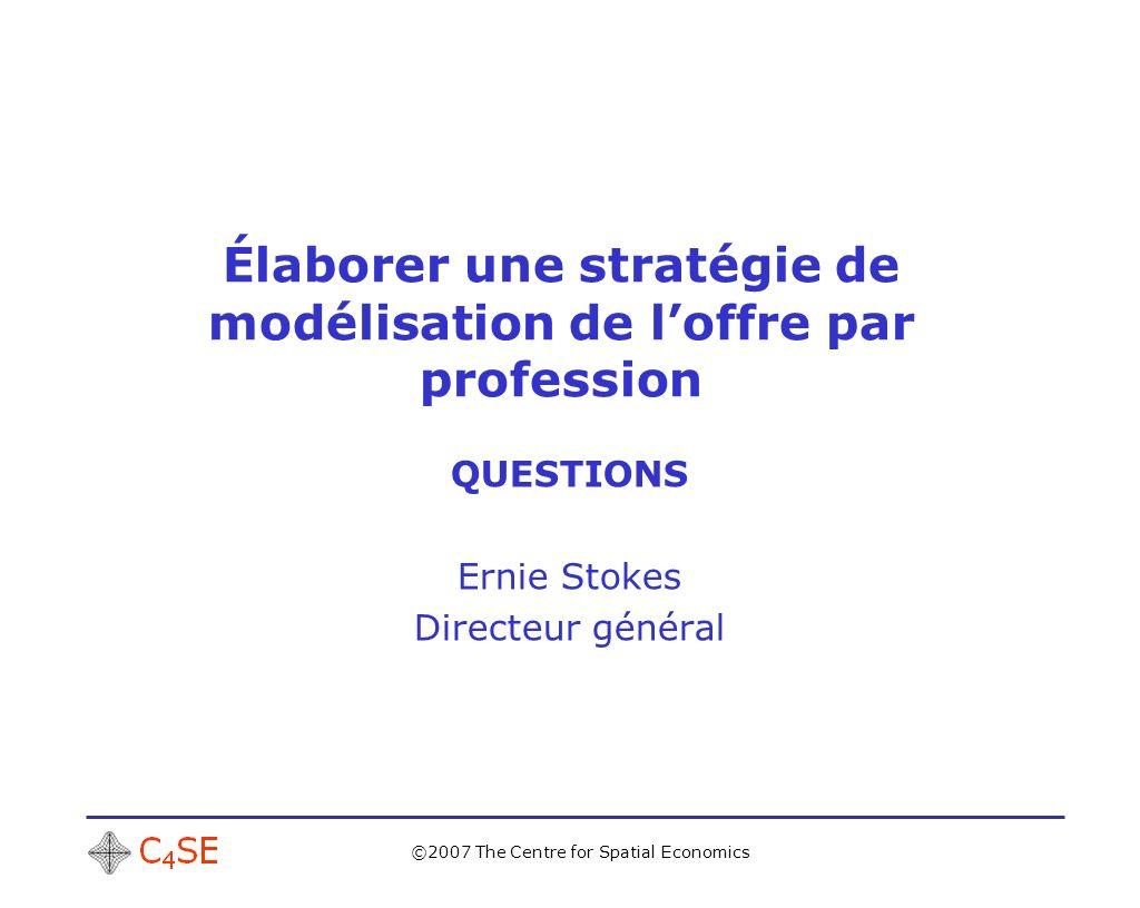 ©2007 The Centre for Spatial Economics Élaborer une stratégie de modélisation de loffre par profession QUESTIONS Ernie Stokes Directeur général