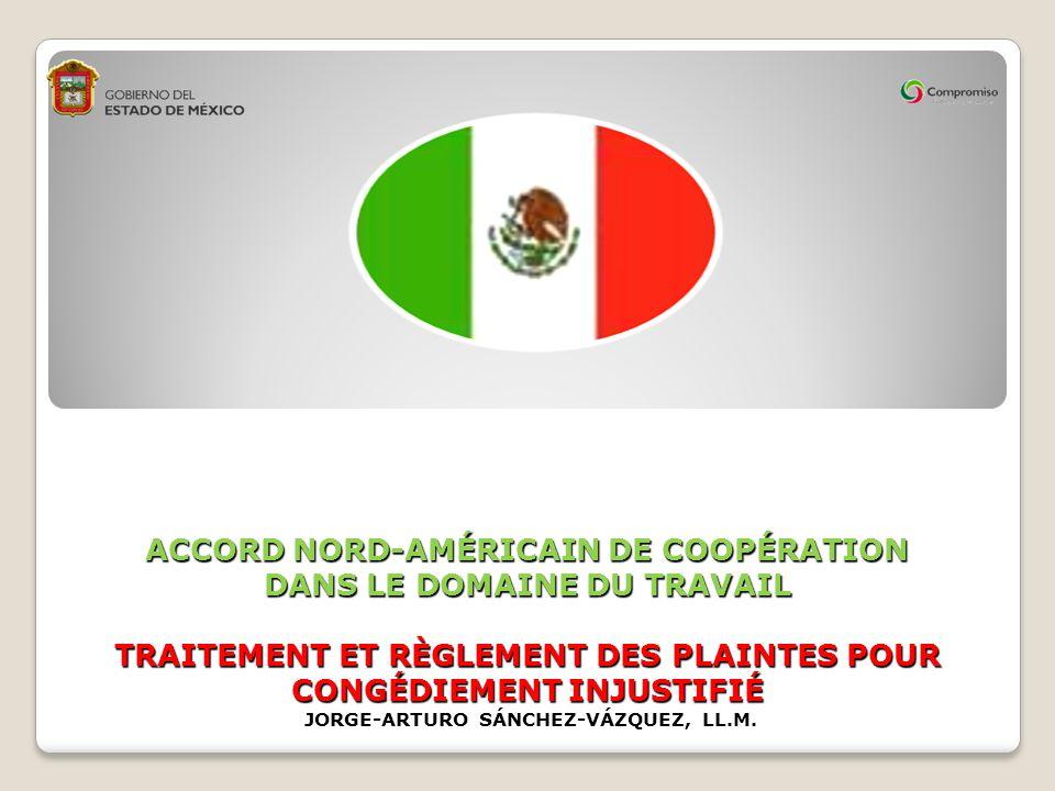 ACCORD NORD-AMÉRICAIN DE COOPÉRATION DANS LE DOMAINE DU TRAVAIL TRAITEMENT ET RÈGLEMENT DES PLAINTES POUR CONGÉDIEMENT INJUSTIFIÉ JORGE-ARTURO SÁNCHEZ-VÁZQUEZ, LL.M.