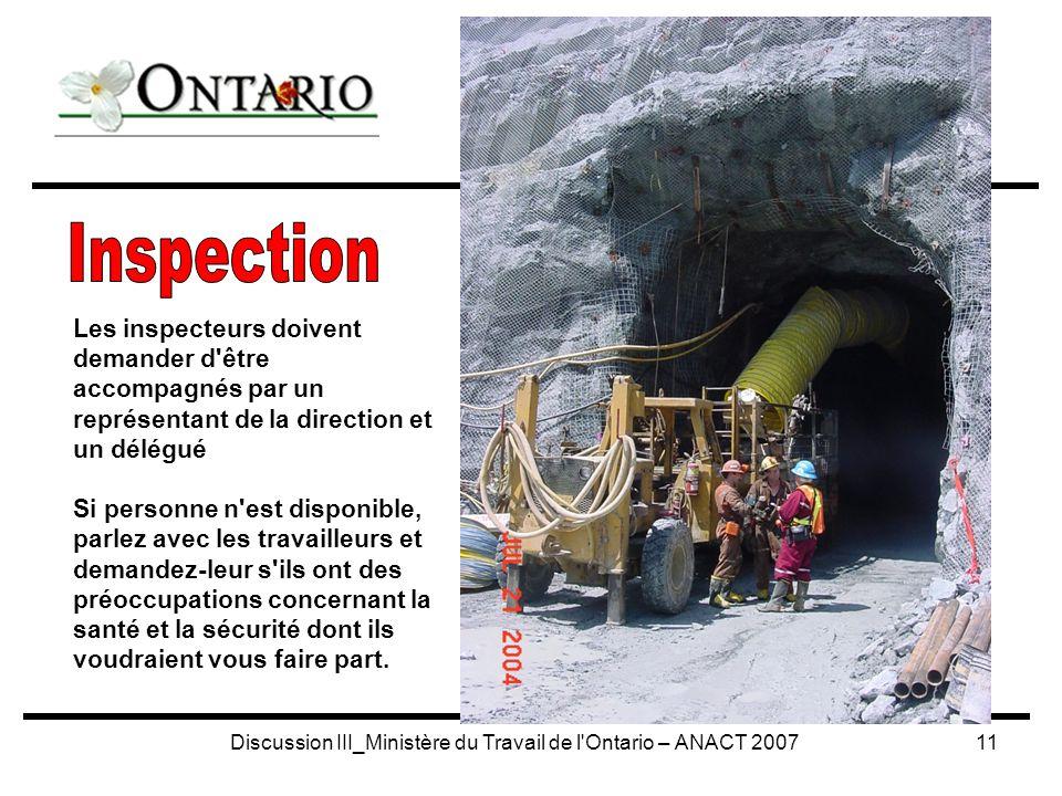 Discussion III_Ministère du Travail de l Ontario – ANACT 200711 Les inspecteurs doivent demander d être accompagnés par un représentant de la direction et un délégué Si personne n est disponible, parlez avec les travailleurs et demandez-leur s ils ont des préoccupations concernant la santé et la sécurité dont ils voudraient vous faire part.