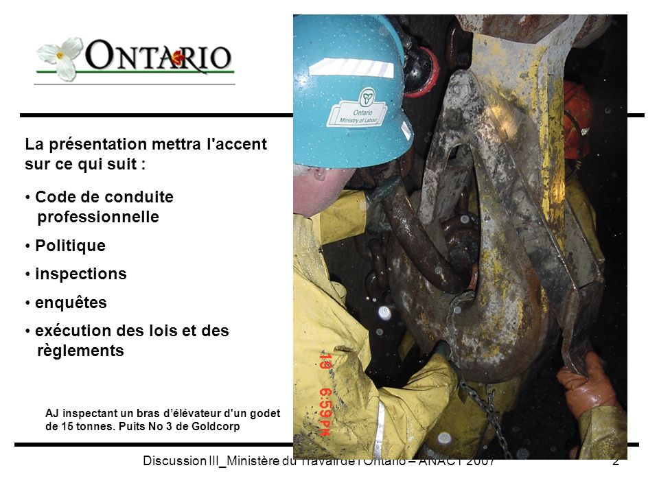 Discussion III_Ministère du Travail de l Ontario – ANACT 20072 La présentation mettra l accent sur ce qui suit : Code de conduite professionnelle Politique inspections enquêtes exécution des lois et des règlements AJ inspectant un bras délévateur d un godet de 15 tonnes.