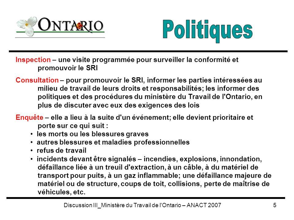 Discussion III_Ministère du Travail de l Ontario – ANACT 20075 Inspection – une visite programmée pour surveiller la conformité et promouvoir le SRI Consultation – pour promouvoir le SRI, informer les parties intéressées au milieu de travail de leurs droits et responsabilités; les informer des politiques et des procédures du ministère du Travail de l Ontario, en plus de discuter avec eux des exigences des lois Enquête – elle a lieu à la suite d un événement; elle devient prioritaire et porte sur ce qui suit : les morts ou les blessures graves autres blessures et maladies professionnelles refus de travail incidents devant être signalés – incendies, explosions, innondation, défaillance liée à un treuil d extraction, à un câble, à du matériel de transport pour puits, à un gaz inflammable; une défaillance majeure de matériel ou de structure, coups de toit, collisions, perte de maîtrise de véhicules, etc.