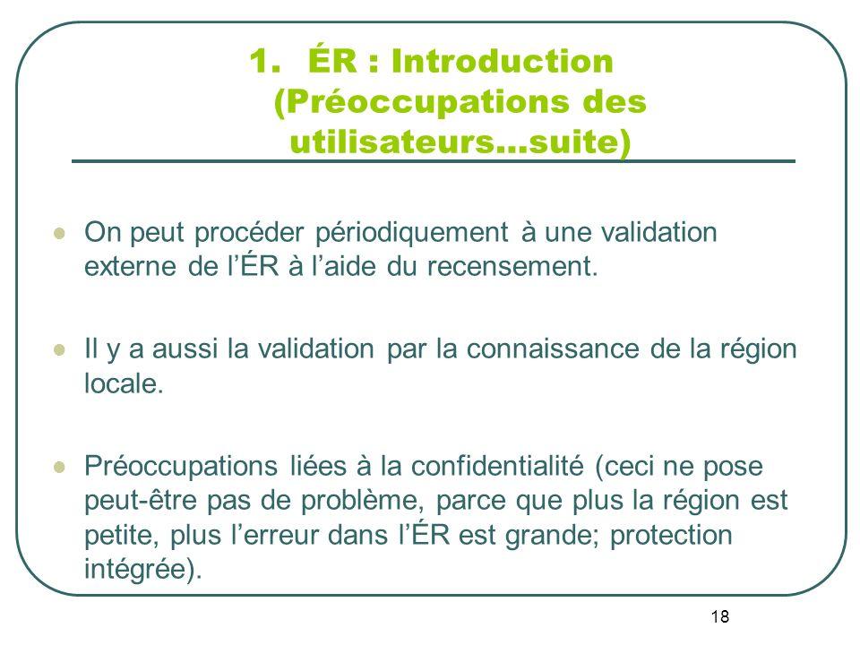18 1.ÉR : Introduction (Préoccupations des utilisateurs…suite) On peut procéder périodiquement à une validation externe de lÉR à laide du recensement.