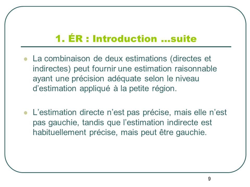 9 1. ÉR : Introduction …suite La combinaison de deux estimations (directes et indirectes) peut fournir une estimation raisonnable ayant une précision