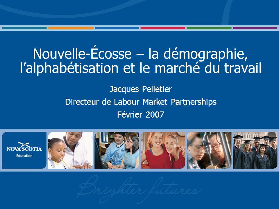Nouvelle-Écosse – la démographie, lalphabétisation et le marché du travail Jacques Pelletier Directeur de Labour Market Partnerships Février 2007