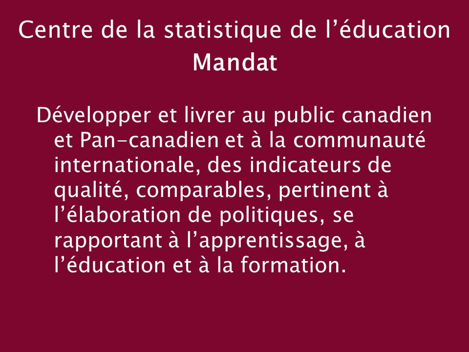Centre de la statistique de léducation Mandat Développer et livrer au public canadien et Pan-canadien et à la communauté internationale, des indicateurs de qualité, comparables, pertinent à lélaboration de politiques, se rapportant à lapprentissage, à léducation et à la formation.