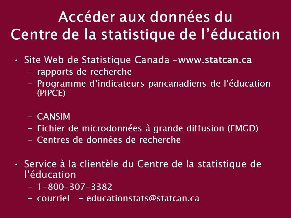 Accéder aux données du Centre de la statistique de léducation Site Web de Statistique Canada -www.statcan.ca –rapports de recherche –Programme dindicateurs pancanadiens de léducation (PIPCE) –CANSIM –Fichier de microdonnées à grande diffusion (FMGD) –Centres de données de recherche Service à la clientèle du Centre de la statistique de léducation –1-800-307-3382 –courriel - educationstats@statcan.ca