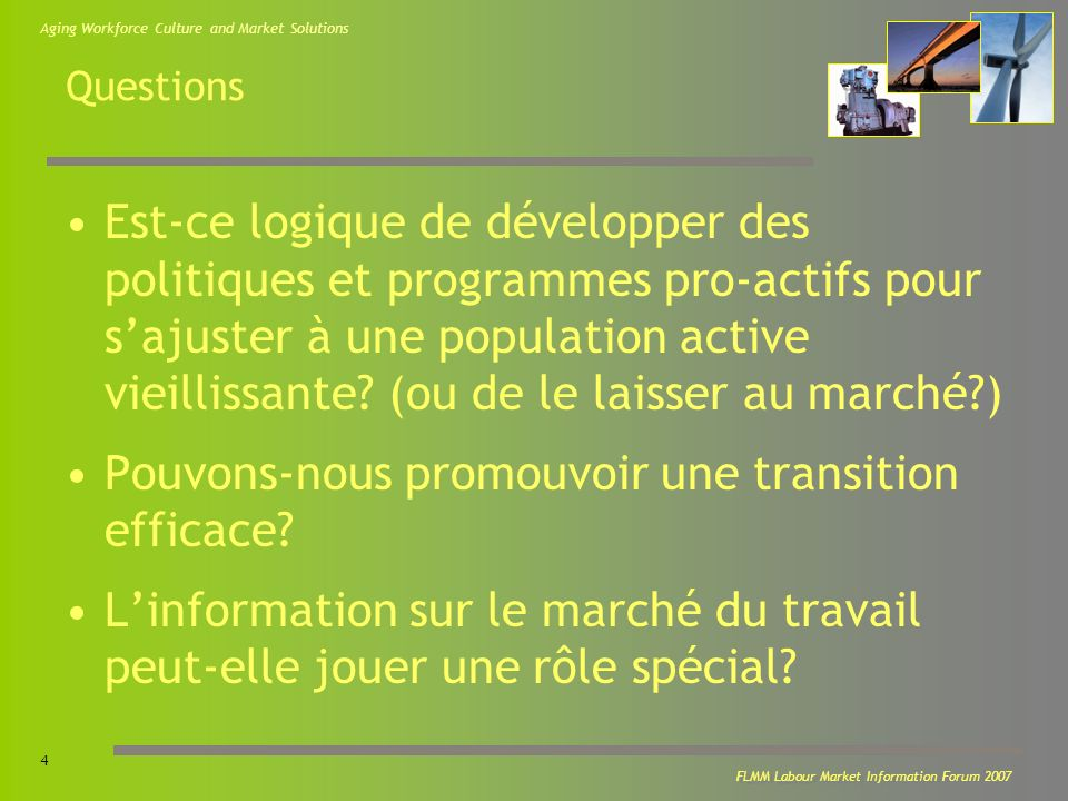 Aging Workforce Culture and Market Solutions 4 FLMM Labour Market Information Forum 2007 Questions Est-ce logique de développer des politiques et programmes pro-actifs pour sajuster à une population active vieillissante.