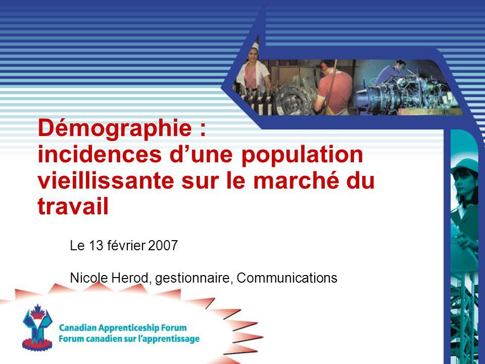Démographie : incidences dune population vieillissante sur le marché du travail Le 13 février 2007 Nicole Herod, gestionnaire, Communications