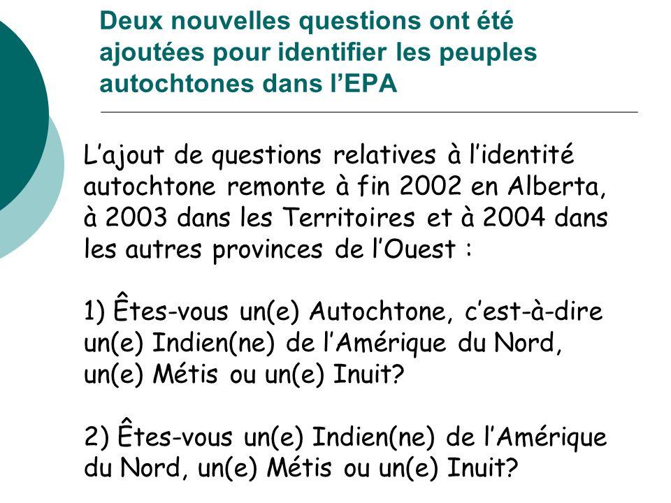 Deux nouvelles questions ont été ajoutées pour identifier les peuples autochtones dans lEPA Lajout de questions relatives à lidentité autochtone remonte à fin 2002 en Alberta, à 2003 dans les Territoires et à 2004 dans les autres provinces de lOuest : 1) Êtes-vous un(e) Autochtone, cest-à-dire un(e) Indien(ne) de lAmérique du Nord, un(e) Métis ou un(e) Inuit.