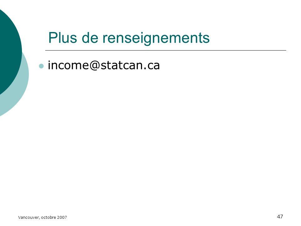 Vancouver, octobre 2007 47 Plus de renseignements income@statcan.ca