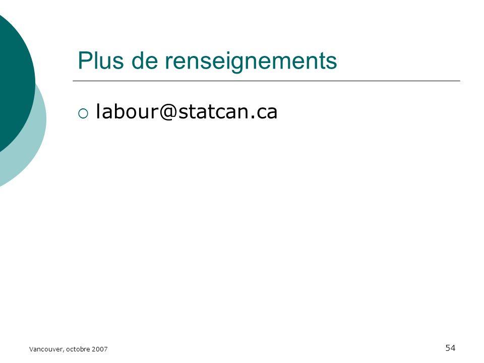 Vancouver, octobre 2007 54 Plus de renseignements labour@statcan.ca