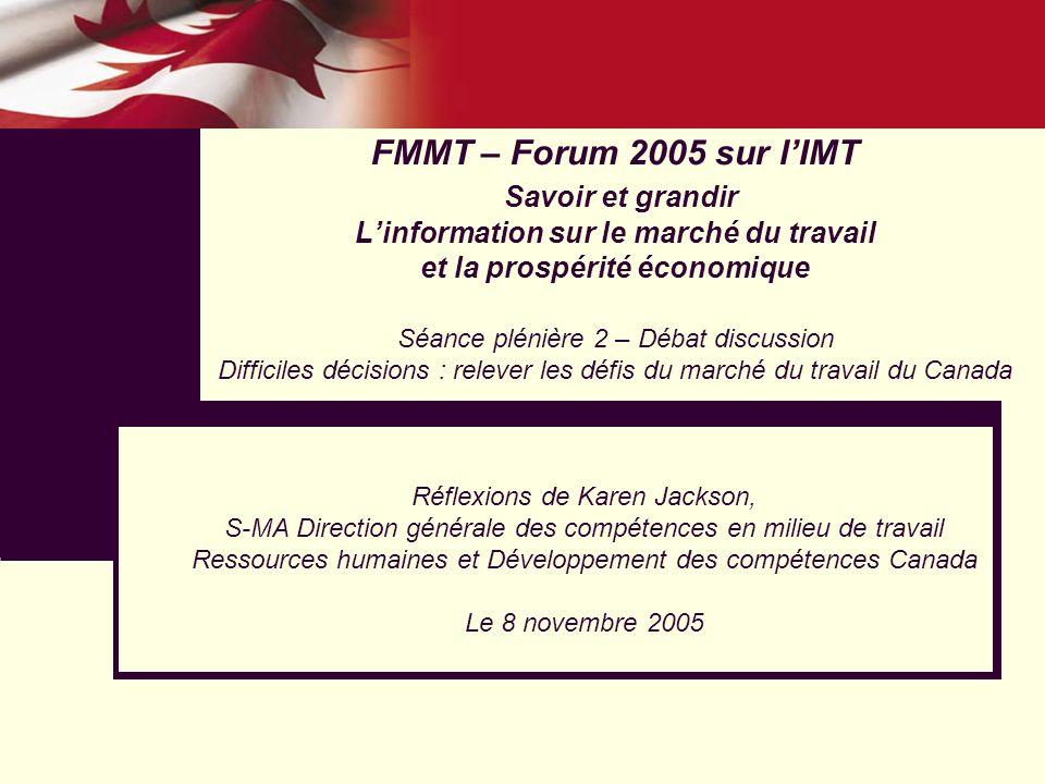 FMMT – Forum 2005 sur lIMT Savoir et grandir Linformation sur le marché du travail et la prospérité économique Séance plénière 2 – Débat discussion Difficiles décisions : relever les défis du marché du travail du Canada Réflexions de Karen Jackson, S-MA Direction générale des compétences en milieu de travail Ressources humaines et Développement des compétences Canada Le 8 novembre 2005