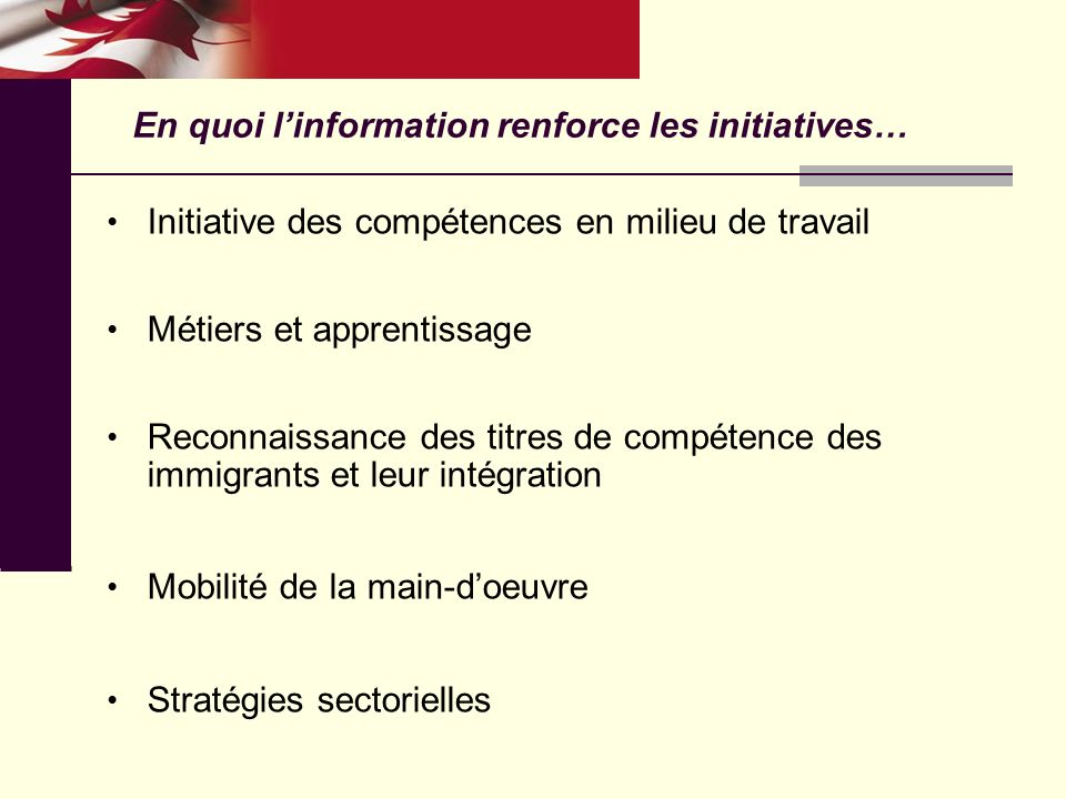 Initiative des compétences en milieu de travail Métiers et apprentissage Reconnaissance des titres de compétence des immigrants et leur intégration Mobilité de la main-doeuvre Stratégies sectorielles En quoi linformation renforce les initiatives…