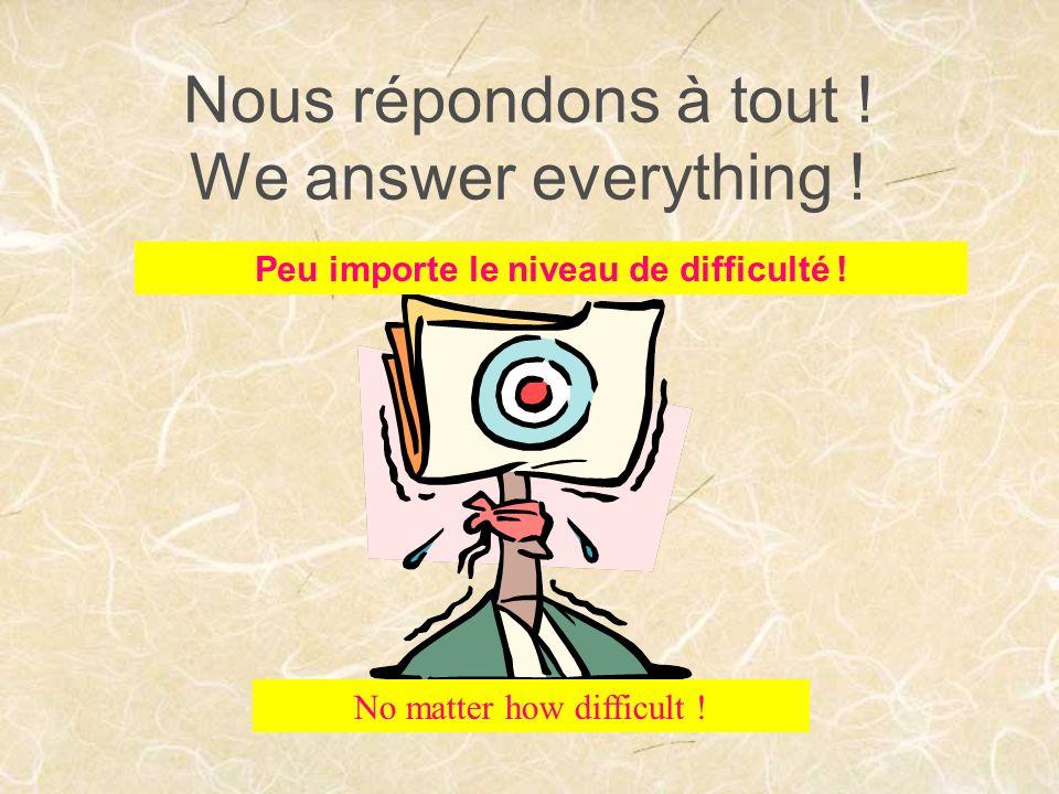 Nous répondons à tout . We answer everything . Peu importe le niveau de difficulté .