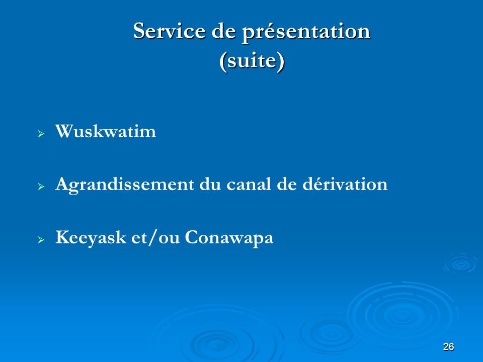 26 Service de présentation (suite) Wuskwatim Agrandissement du canal de dérivation Keeyask et/ou Conawapa