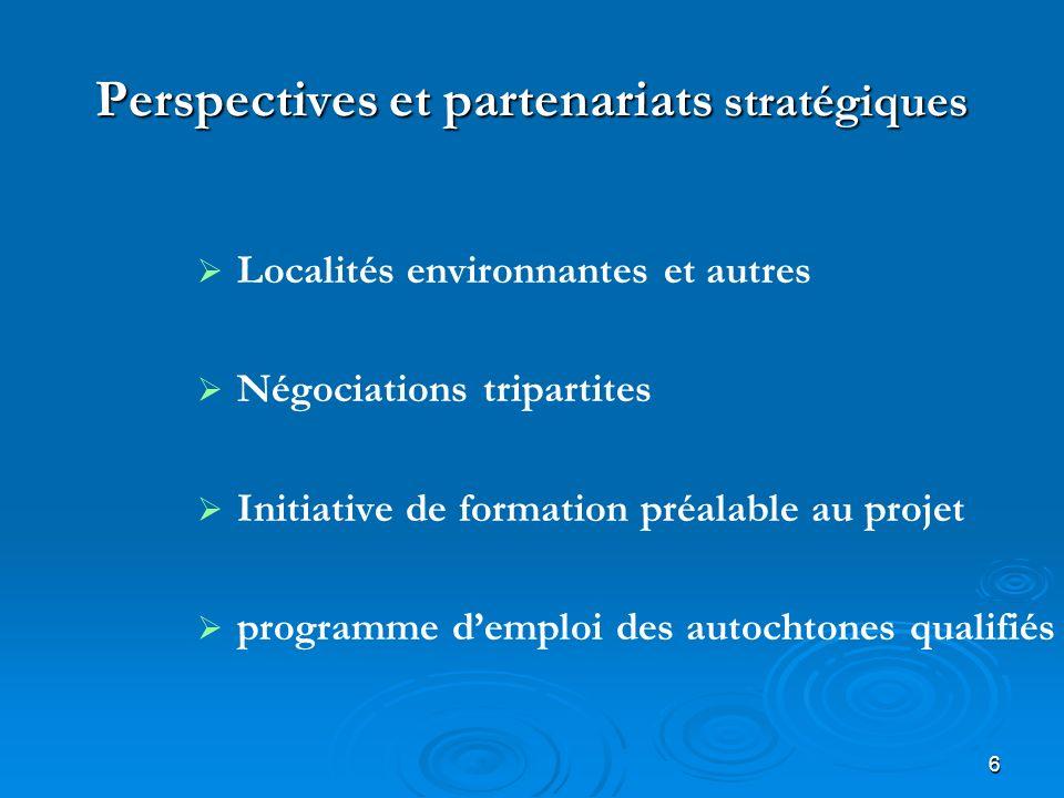 6 Perspectives et partenariats stratégiques Localités environnantes et autres Négociations tripartites Initiative de formation préalable au projet programme demploi des autochtones qualifiés