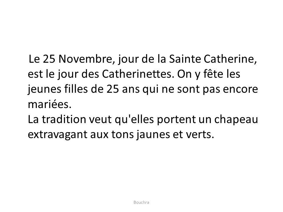 Le 25 Novembre, jour de la Sainte Catherine, est le jour des Catherinettes. On y fête les jeunes filles de 25 ans qui ne sont pas encore mariées. La t