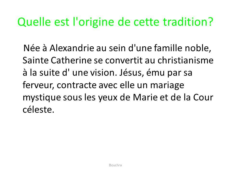 Quelle est l'origine de cette tradition? Née à Alexandrie au sein d'une famille noble, Sainte Catherine se convertit au christianisme à la suite d' un