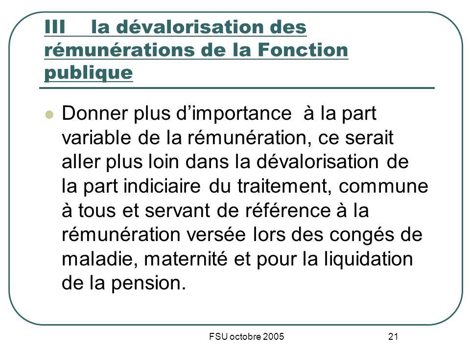 FSU octobre 2005 21 IIIla dévalorisation des rémunérations de la Fonction publique Donner plus dimportance à la part variable de la rémunération, ce s