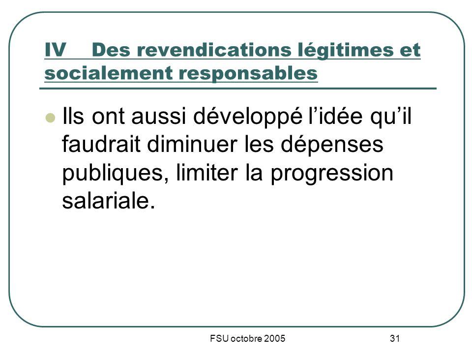 FSU octobre 2005 31 IVDes revendications légitimes et socialement responsables Ils ont aussi développé lidée quil faudrait diminuer les dépenses publiques, limiter la progression salariale.