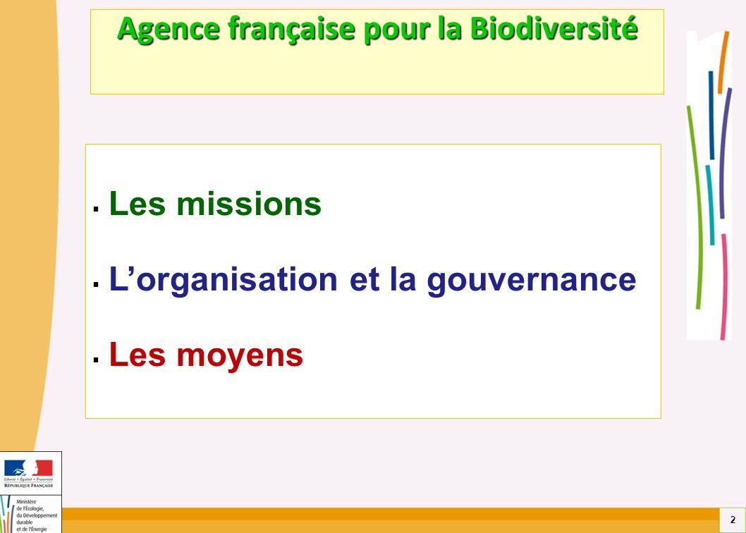 2 Agence française pour la Biodiversité Les missions Lorganisation et la gouvernance Les moyens