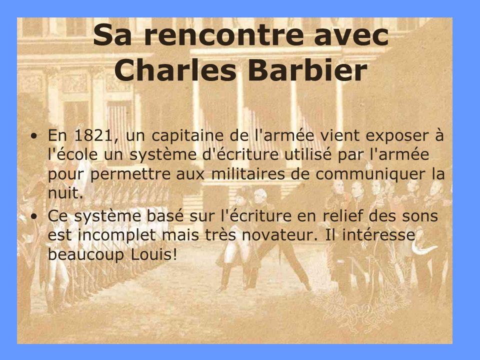 10 Sa rencontre avec Charles Barbier En 1821, un capitaine de l'armée vient exposer à l'école un système d'écriture utilisé par l'armée pour permettre