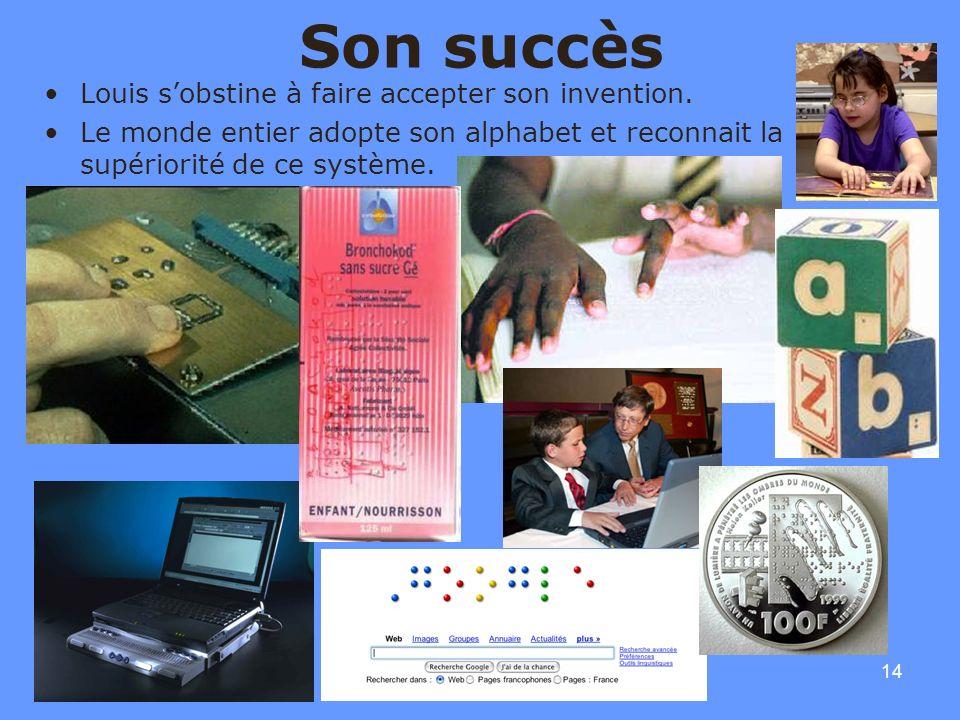 14 Son succès Louis sobstine à faire accepter son invention. Le monde entier adopte son alphabet et reconnait la supériorité de ce système.