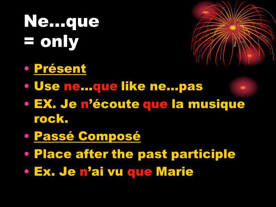 Ne…que = only Présent Use ne…que like ne…pas EX. Je nécoute que la musique rock.