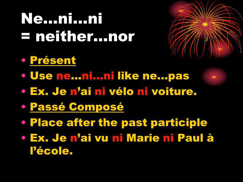 Ne…ni…ni = neither…nor Présent Use ne…ni…ni like ne…pas Ex. Je nai ni vélo ni voiture. Passé Composé Place after the past participle Ex. Je nai vu ni