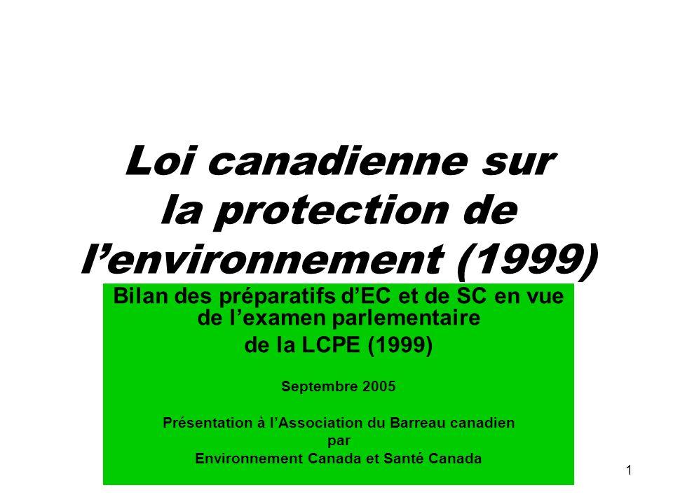 1 Loi canadienne sur la protection de lenvironnement (1999) Bilan des préparatifs dEC et de SC en vue de lexamen parlementaire de la LCPE (1999) Septembre 2005 Présentation à lAssociation du Barreau canadien par Environnement Canada et Santé Canada