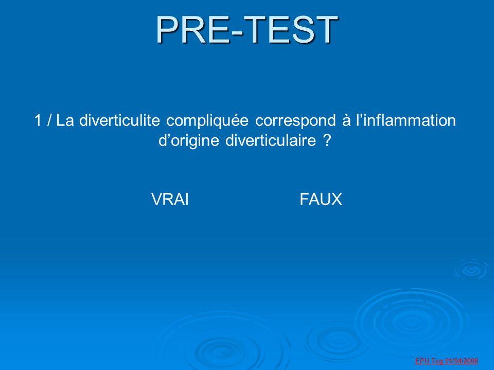 EPU Tcg 01/04/2008 PRE-TEST 1 / La diverticulite compliquée correspond à linflammation dorigine diverticulaire .