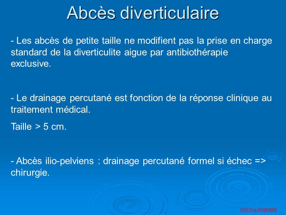 EPU Tcg 01/04/2008 Abcès diverticulaire - Les abcès de petite taille ne modifient pas la prise en charge standard de la diverticulite aigue par antibiothérapie exclusive.