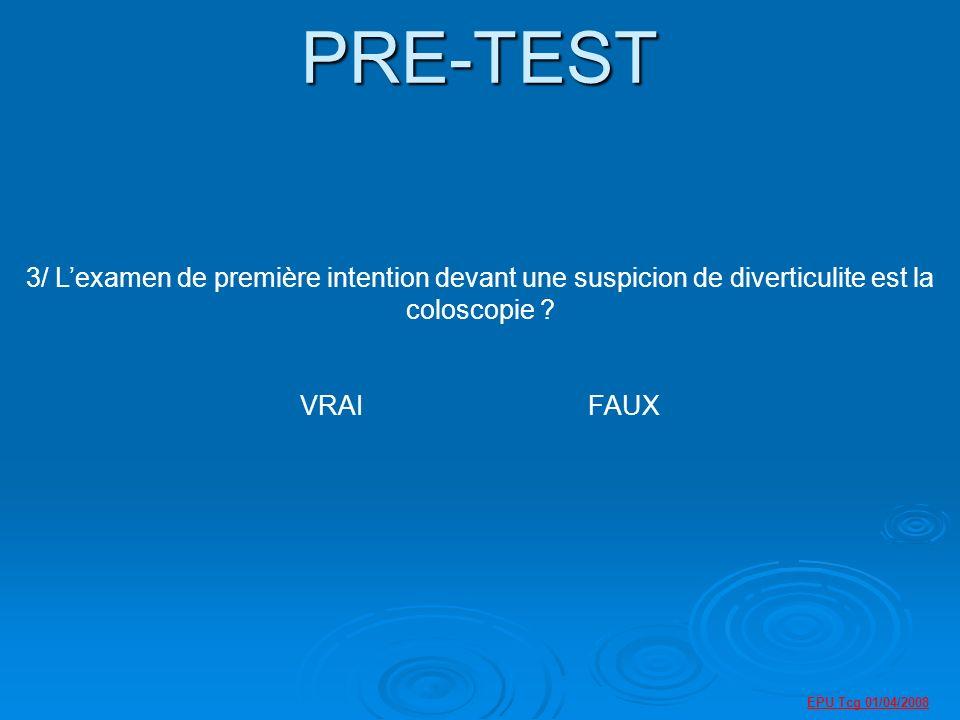 EPU Tcg 01/04/2008 PRE-TEST 3/ Lexamen de première intention devant une suspicion de diverticulite est la coloscopie .