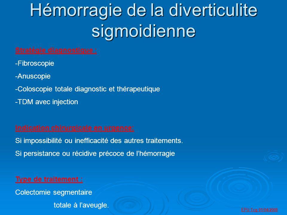 EPU Tcg 01/04/2008 Hémorragie de la diverticulite sigmoidienne Stratégie diagnostique : -Fibroscopie -Anuscopie -Coloscopie totale diagnostic et thérapeutique -TDM avec injection Indication chirurgicale en urgence: Si impossibilité ou inefficacité des autres traitements.