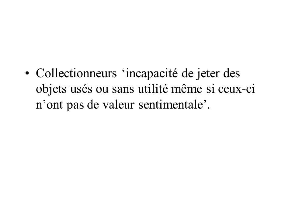 Collectionneurs incapacité de jeter des objets usés ou sans utilité même si ceux-ci nont pas de valeur sentimentale.