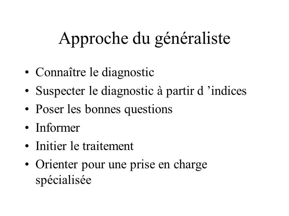 Approche du généraliste Connaître le diagnostic Suspecter le diagnostic à partir d indices Poser les bonnes questions Informer Initier le traitement O