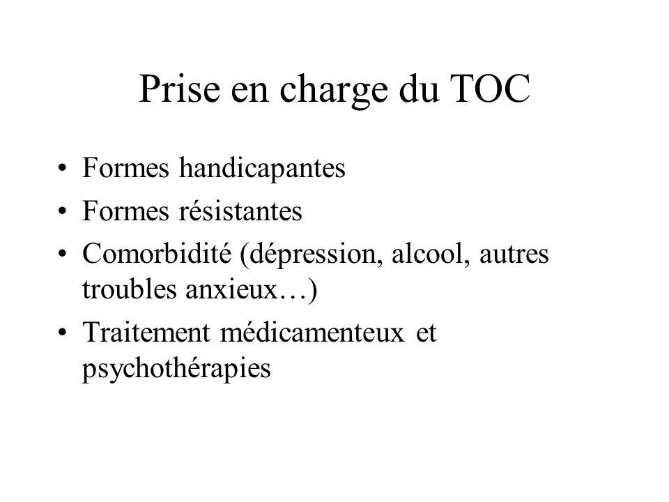 Prise en charge du TOC Formes handicapantes Formes résistantes Comorbidité (dépression, alcool, autres troubles anxieux…) Traitement médicamenteux et
