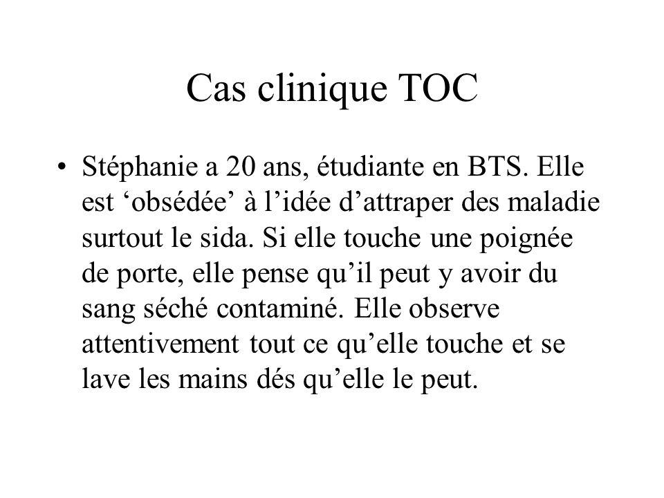 Cas clinique TOC Stéphanie a 20 ans, étudiante en BTS. Elle est obsédée à lidée dattraper des maladie surtout le sida. Si elle touche une poignée de p