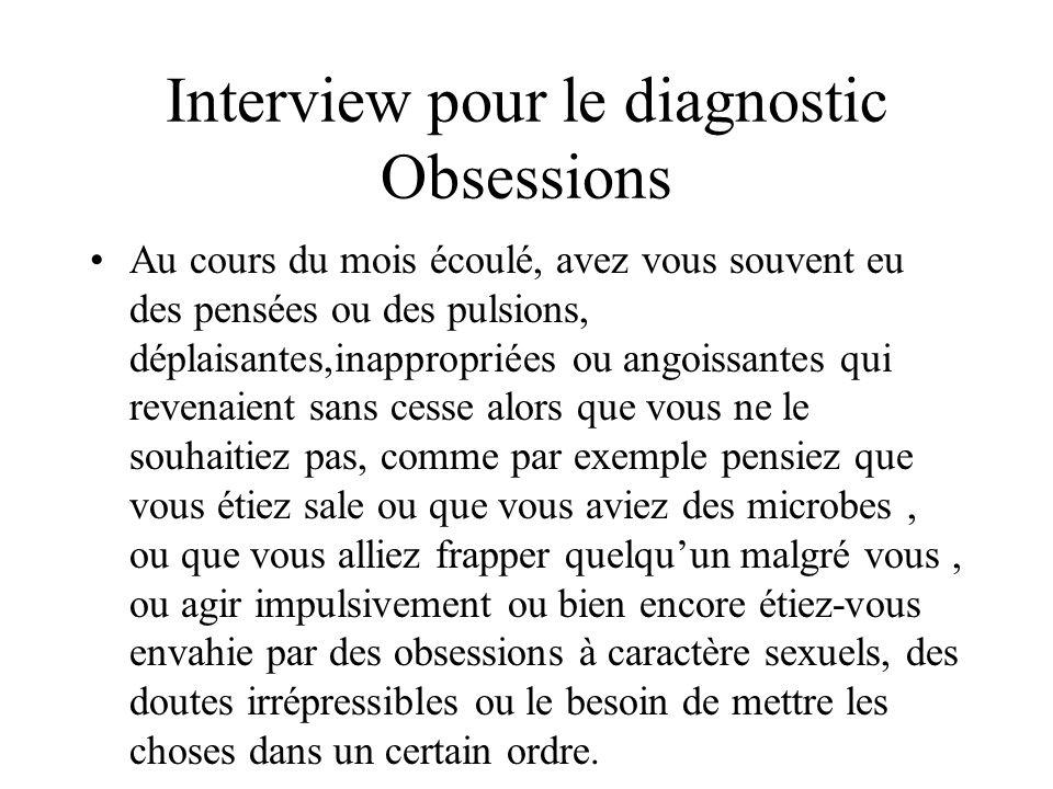 Interview pour le diagnostic Obsessions Au cours du mois écoulé, avez vous souvent eu des pensées ou des pulsions, déplaisantes,inappropriées ou angoi