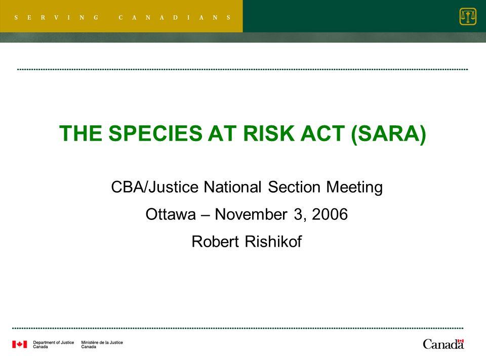 THE SPECIES AT RISK ACT (SARA) CBA/Justice National Section Meeting Ottawa – November 3, 2006 Robert Rishikof