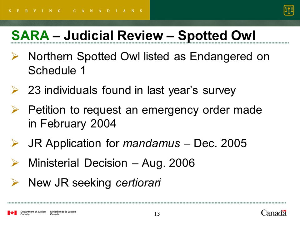 13 SARA – Judicial Review – Spotted Owl Northern Spotted Owl listed as Endangered on Schedule 1 23 individuals found in last years survey Petition to request an emergency order made in February 2004 JR Application for mandamus – Dec.