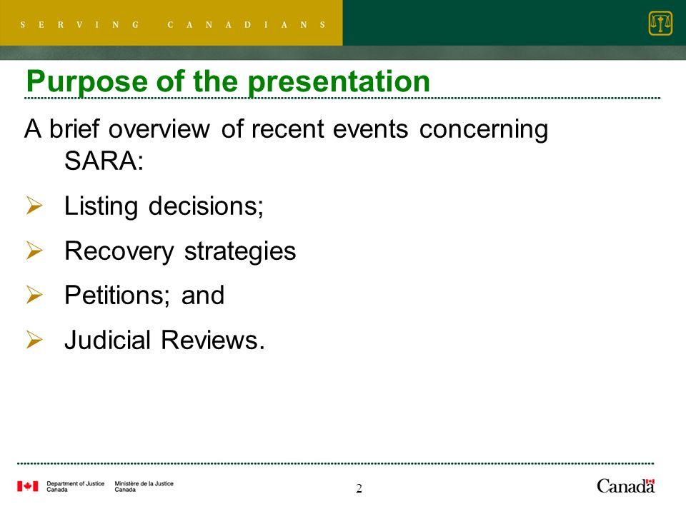 2 Purpose of the presentation A brief overview of recent events concerning SARA: Listing decisions; Recovery strategies Petitions; and Judicial Reviews.