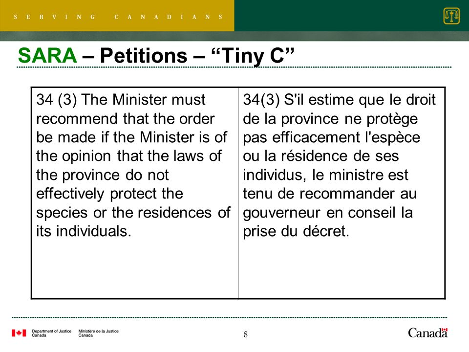 8 SARA – Petitions – Tiny C 34 (3) The Minister must recommend that the order be made if the Minister is of the opinion that the laws of the province do not effectively protect the species or the residences of its individuals.